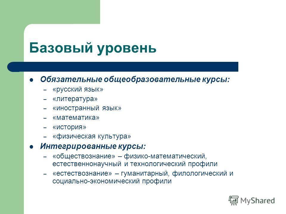 Базовый уровень Обязательные общеобразовательные курсы: – «русский язык» – «литература» – «иностранный язык» – «математика» – «история» – «физическая культура» Интегрированные курсы: – «обществознание» – физико-математический, естественнонаучный и те