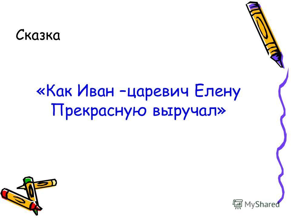 Сказка «Как Иван –царевич Елену Прекрасную выручал»