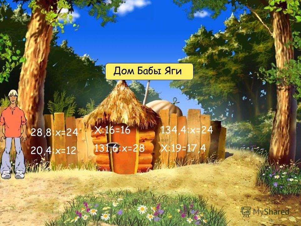 Х:16=16 131,6:х=28 134,4:х=24 Х:19=17,4 28,8:х=24 20,4:х=12 Дом Бабы Яги