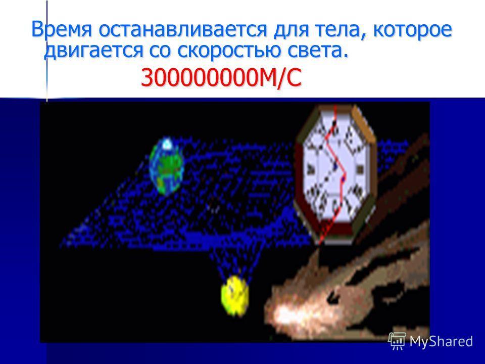 Время останавливается для тела, которое двигается со скоростью света. Время останавливается для тела, которое двигается со скоростью света. 300000000М/С 300000000М/С
