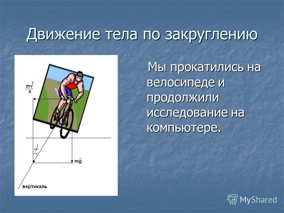 Движение тела по закруглению Мы прокатились на велосипеде и продолжили исследование на компьютере. Мы прокатились на велосипеде и продолжили исследование на компьютере.