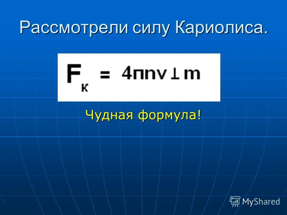 Рассмотрели силу Кариолиса. Чудная формула!