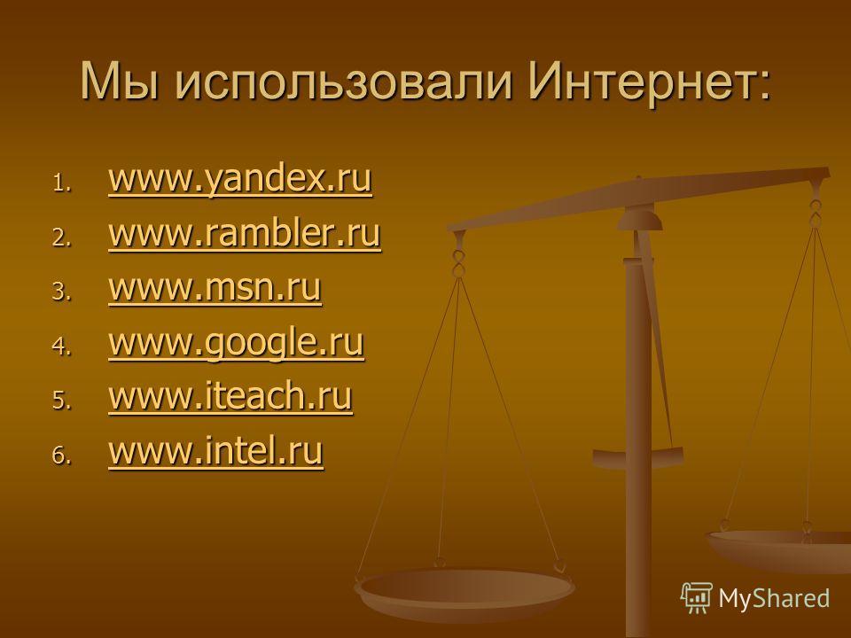 Мы использовали Интернет: 1. www.yandex.ru www.yandex.ru 2. www.rambler.ru www.rambler.ru 3. www.msn.ru www.msn.ru 4. www.google.ru www.google.ru 5. www.iteach.ru www.iteach.ru 6. www.intel.ru www.intel.ru