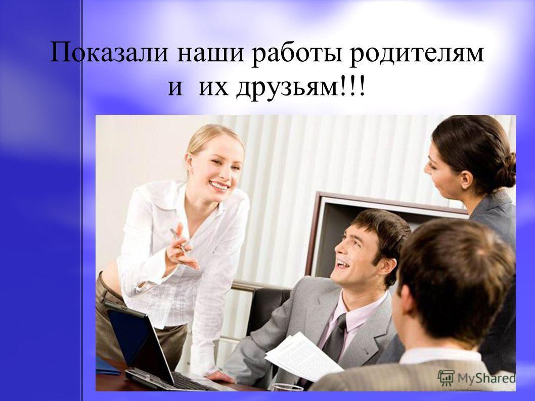 Показали наши работы родителям и их друзьям!!!