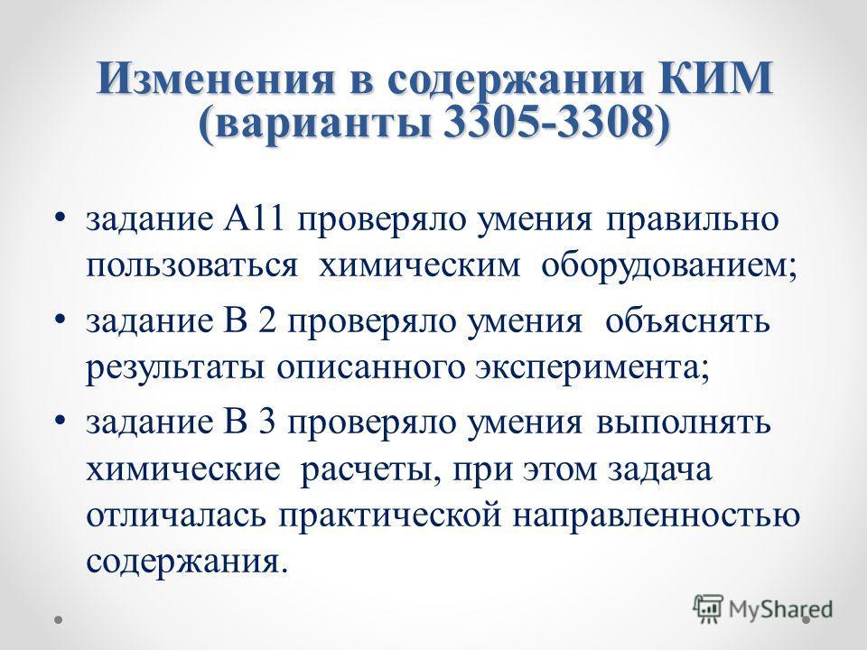 Изменения в содержании КИМ (варианты 3305-3308) задание А11 проверяло умения правильно пользоваться химическим оборудованием; задание В 2 проверяло умения объяснять результаты описанного эксперимента; задание В 3 проверяло умения выполнять химические