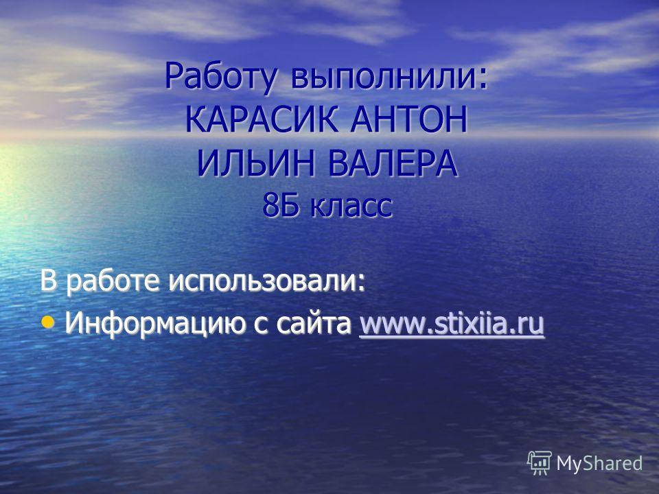 Работу выполнили: КАРАСИК АНТОН ИЛЬИН ВАЛЕРА 8Б класс В работе использовали: Информацию с сайта www.stixiia.ru Информацию с сайта www.stixiia.ruwww.stixiia.ru