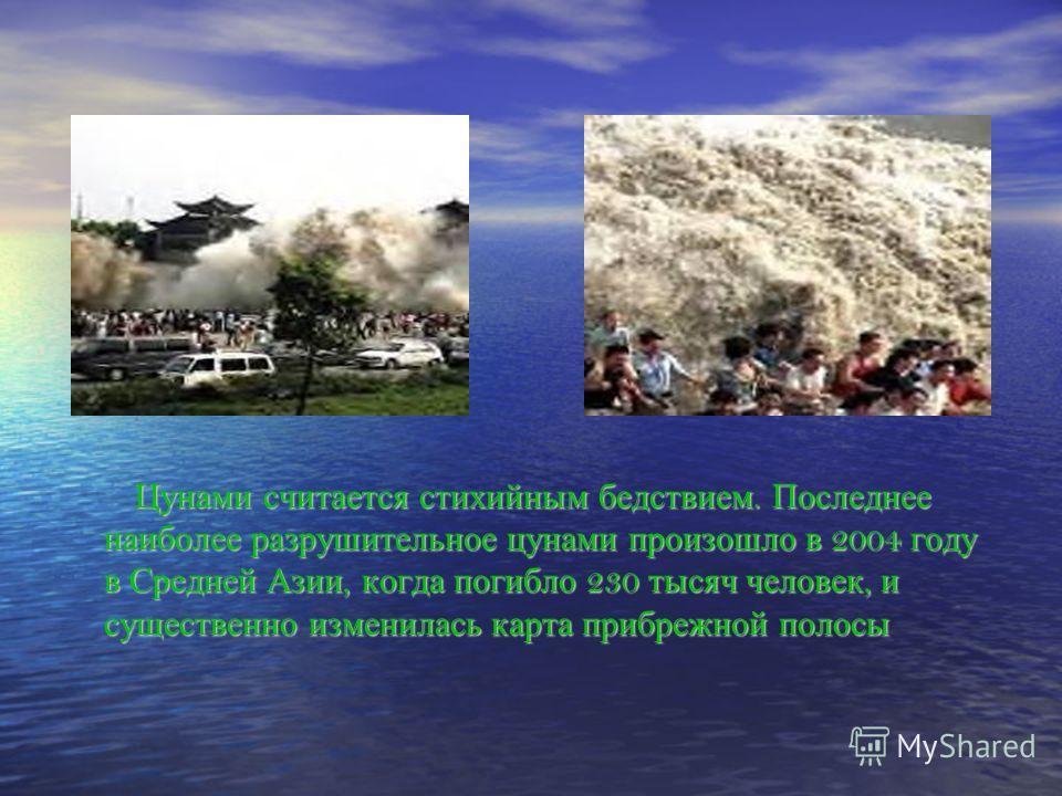 Цунами считается стихийным бедствием. Последнее наиболее разрушительное цунами произошло в 2004 году в Средней Азии, когда погибло 230 тысяч человек, и существенно изменилась карта прибрежной полосы Цунами считается стихийным бедствием. Последнее наи