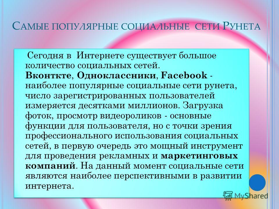 С АМЫЕ ПОПУЛЯРНЫЕ СОЦИАЛЬНЫЕ СЕТИ Р УНЕТА Сегодня в Интернете существует большое количество социальных сетей. Вконткте, Одноклассники, Facebook - наиболее популярные социальные сети рунета, число зарегистрированных пользователей измеряется десятками