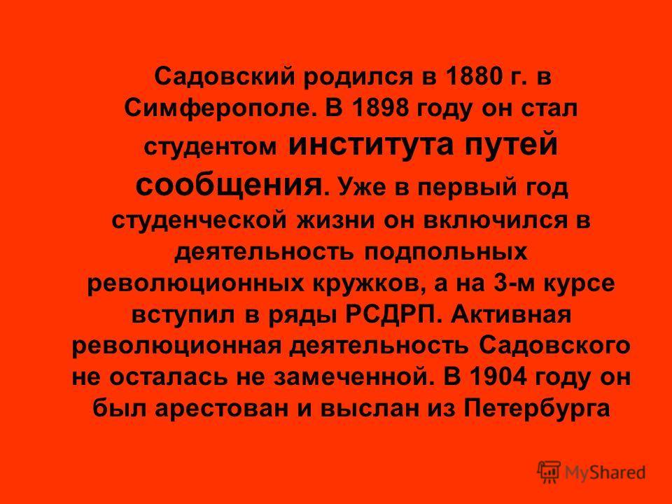 Садовский родился в 1880 г. в Симферополе. В 1898 году он стал студентом института путей сообщения. Уже в первый год студенческой жизни он включился в деятельность подпольных революционных кружков, а на 3-м курсе вступил в ряды РСДРП. Активная револю