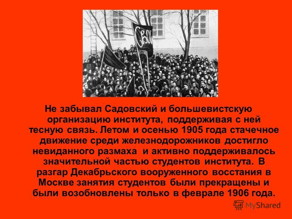 Не забывал Садовский и большевистскую организацию института, поддерживая с ней тесную связь. Летом и осенью 1905 года стачечное движение среди железнодорожников достигло невиданного размаха и активно поддерживалось значительной частью студентов инсти