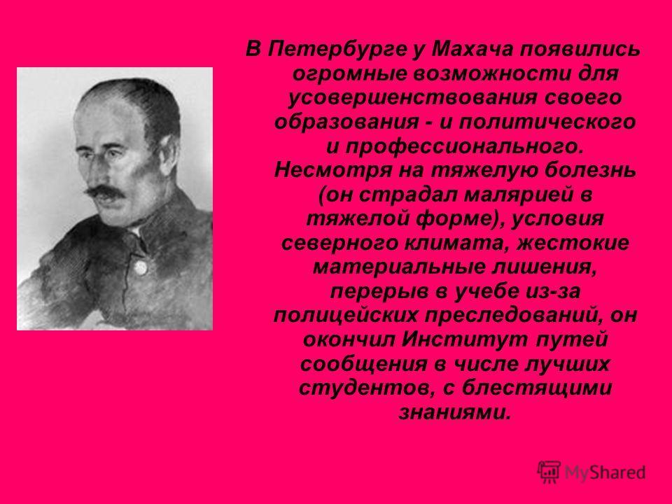 В Петербурге у Махача появились огромные возможности для усовершенствования своего образования - и политического и профессионального. Несмотря на тяжелую болезнь (он страдал малярией в тяжелой форме), условия северного климата, жестокие материальные