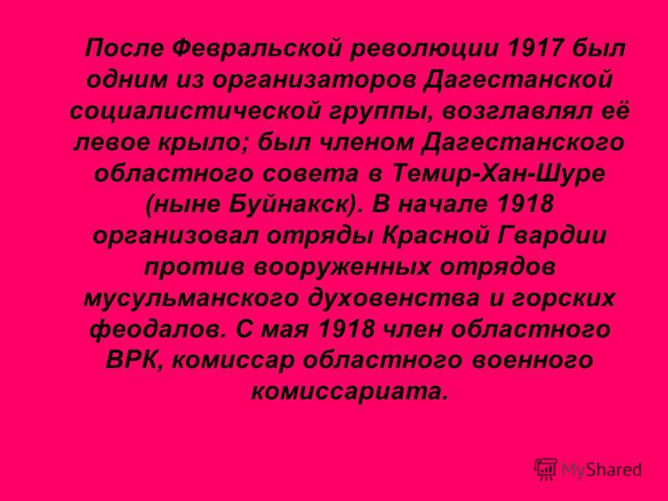 После Февральской революции 1917 был одним из организаторов Дагестанской социалистической группы, возглавлял её левое крыло; был членом Дагестанского областного совета в Темир-Хан-Шуре (ныне Буйнакск). В начале 1918 организовал отряды Красной Гвардии