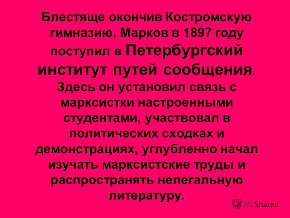 Блестяще окончив Костромскую гимназию, Марков в 1897 году поступил в Петербургский институт путей сообщения. Здесь он установил связь с марксистки настроенными студентами, участвовал в политических сходках и демонстрациях, углубленно начал изучать ма
