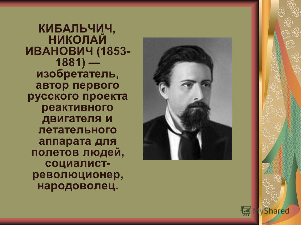 КИБАЛЬЧИЧ, НИКОЛАЙ ИВАНОВИЧ (1853- 1881) изобретатель, автор первого русского проекта реактивного двигателя и летательного аппарата для полетов людей, социалист- революционер, народоволец.