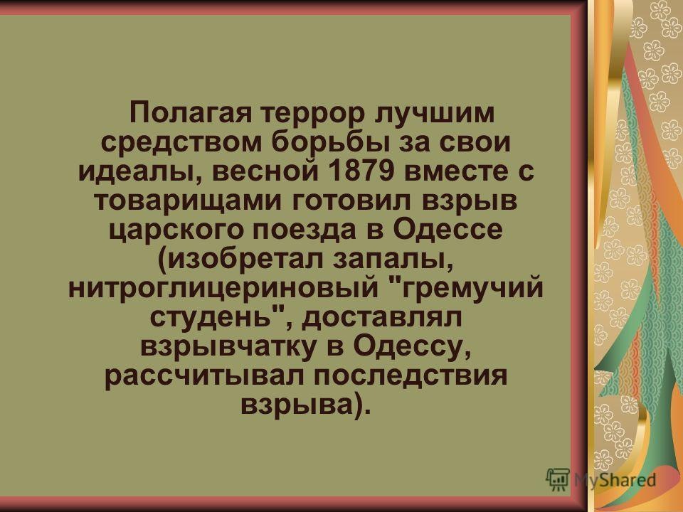 Полагая террор лучшим средством борьбы за свои идеалы, весной 1879 вместе с товарищами готовил взрыв царского поезда в Одессе (изобретал запалы, нитроглицериновый гремучий студень, доставлял взрывчатку в Одессу, рассчитывал последствия взрыва).