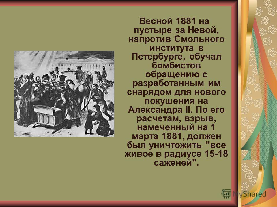 Весной 1881 на пустыре за Невой, напротив Смольного института в Петербурге, обучал бомбистов обращению с разработанным им снарядом для нового покушения на Александра II. По его расчетам, взрыв, намеченный на 1 марта 1881, должен был уничтожить