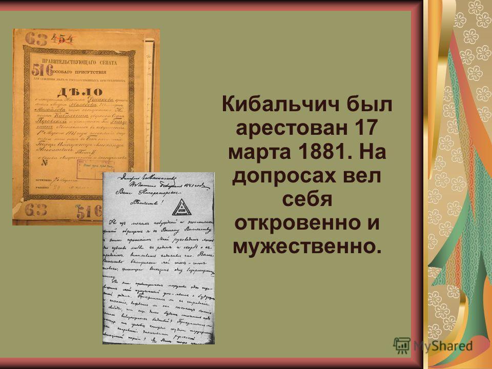 Кибальчич был арестован 17 марта 1881. На допросах вел себя откровенно и мужественно.