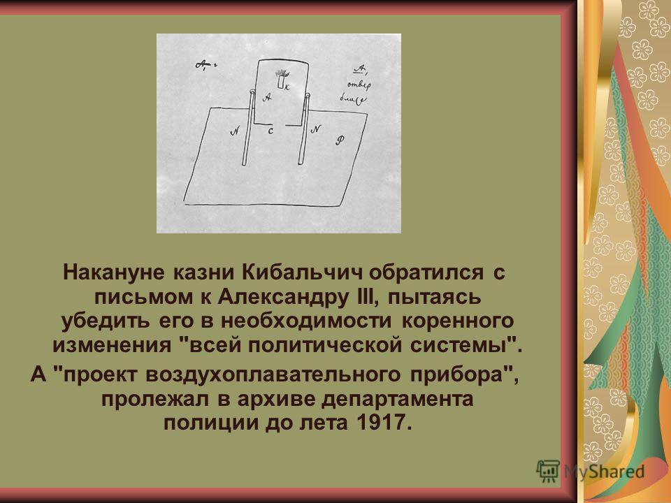 Накануне казни Кибальчич обратился с письмом к Александру III, пытаясь убедить его в необходимости коренного изменения всей политической системы. А проект воздухоплавательного прибора, пролежал в архиве департамента полиции до лета 1917.