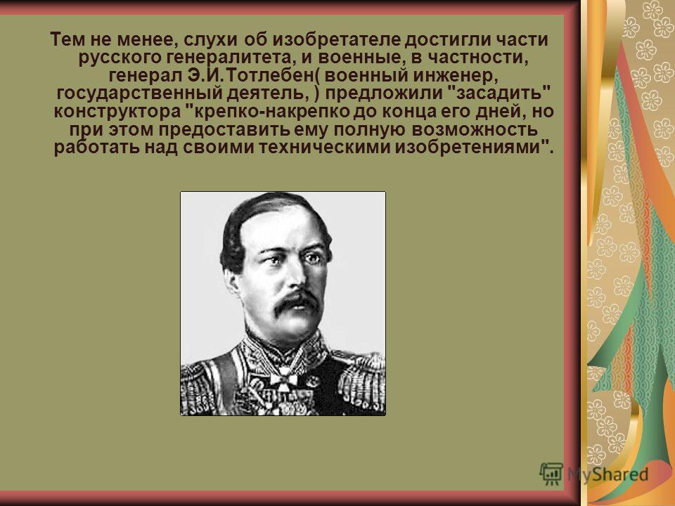Тем не менее, слухи об изобретателе достигли части русского генералитета, и военные, в частности, генерал Э.И.Тотлебен( военный инженер, государственный деятель, ) предложили