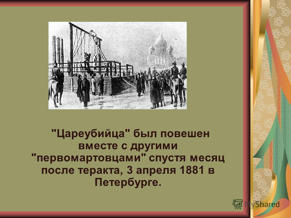 Цареубийца был повешен вместе с другими первомартовцами спустя месяц после теракта, 3 апреля 1881 в Петербурге.