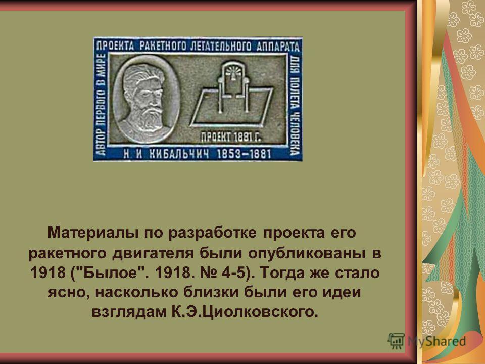 Материалы по разработке проекта его ракетного двигателя были опубликованы в 1918 (Былое. 1918. 4-5). Тогда же стало ясно, насколько близки были его идеи взглядам К.Э.Циолковского.