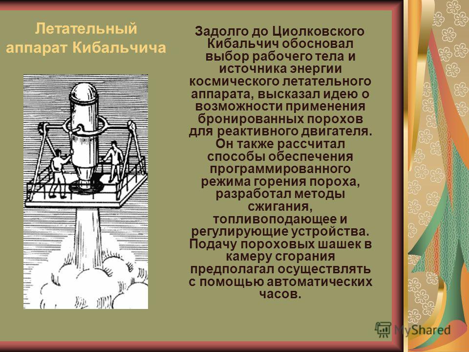 Летательный аппарат Кибальчича Задолго до Циолковского Кибальчич обосновал выбор рабочего тела и источника энергии космического летательного аппарата, высказал идею о возможности применения бронированных порохов для реактивного двигателя. Он также ра