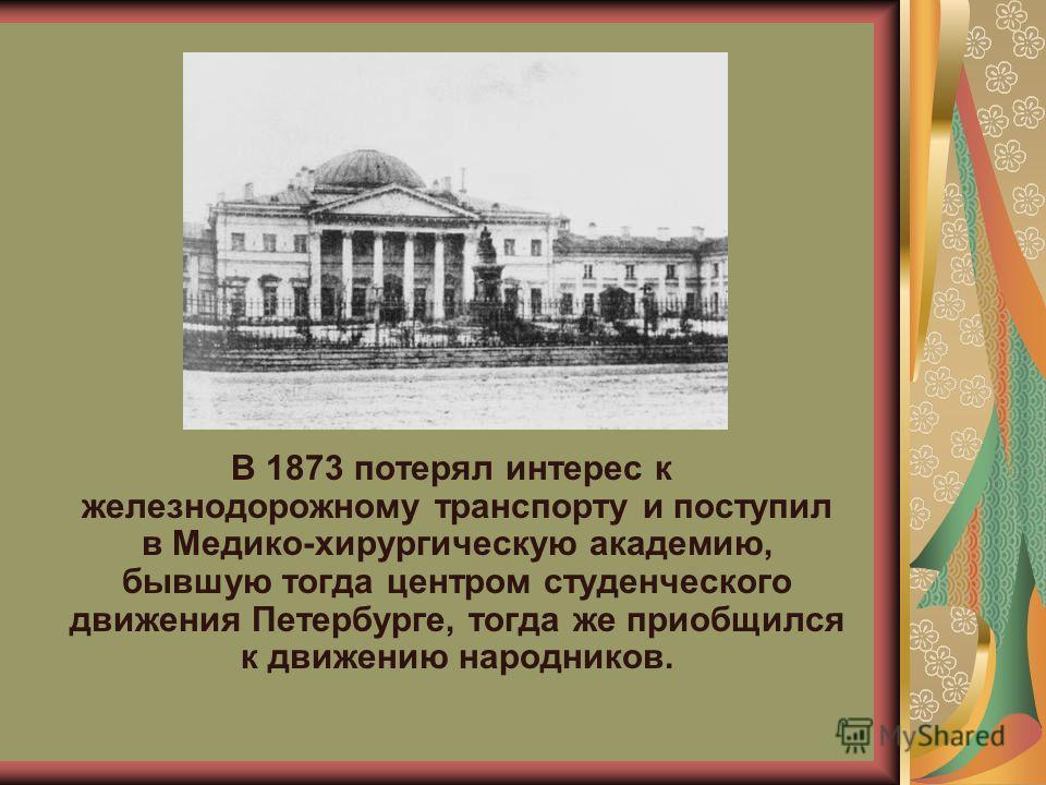 В 1873 потерял интерес к железнодорожному транспорту и поступил в Медико-хирургическую академию, бывшую тогда центром студенческого движения Петербурге, тогда же приобщился к движению народников.