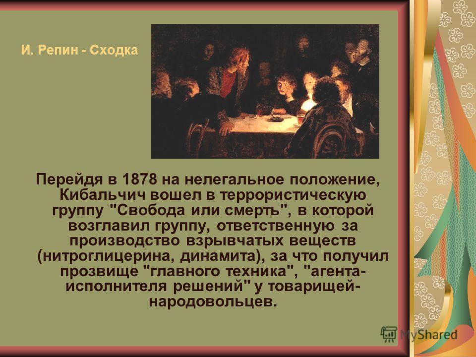 И. Репин - Сходка Перейдя в 1878 на нелегальное положение, Кибальчич вошел в террористическую группу