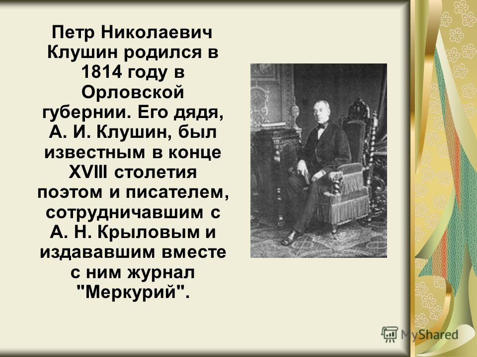 Петр Николаевич Клушин родился в 1814 году в Орловской губернии. Его дядя, А. И. Клушин, был известным в конце XVIII столетия поэтом и писателем, сотрудничавшим с А. Н. Крыловым и издававшим вместе с ним журнал Меркурий.