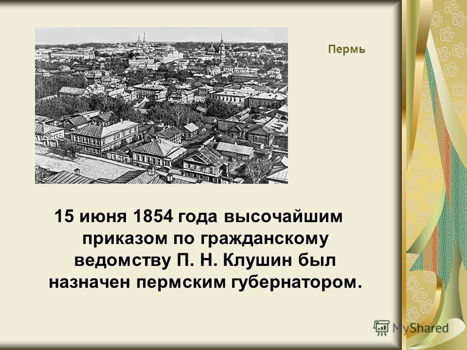 Пермь 15 июня 1854 года высочайшим приказом по гражданскому ведомству П. Н. Клушин был назначен пермским губернатором.