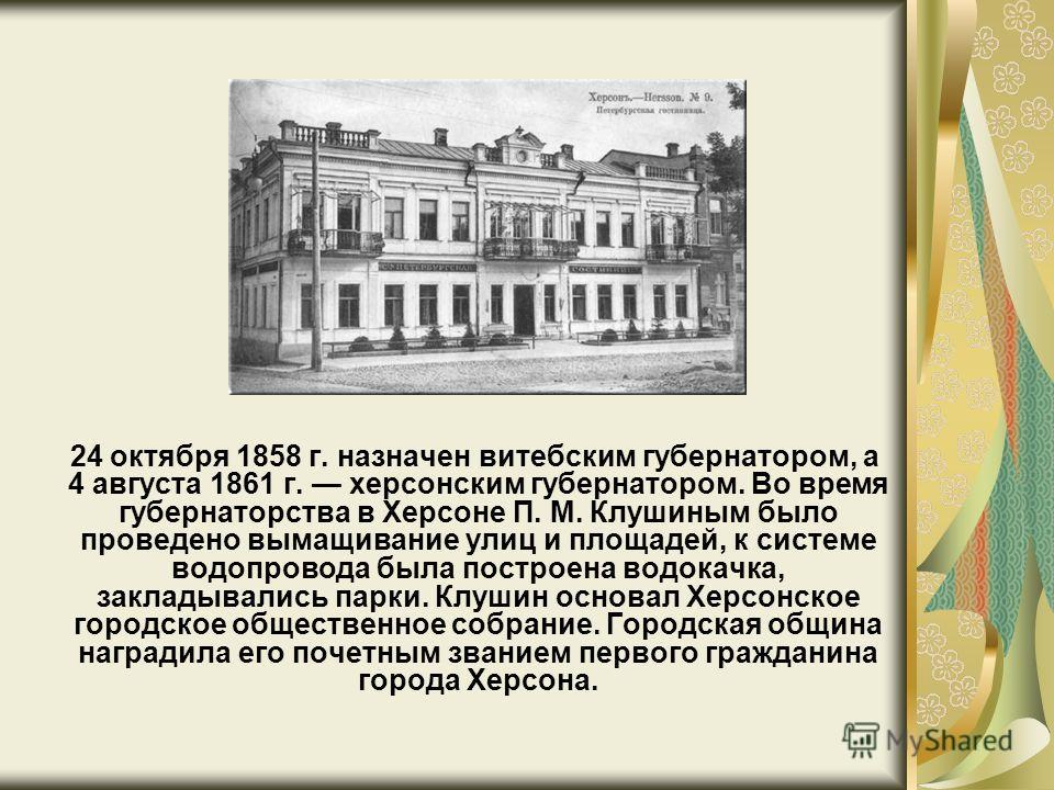 24 октября 1858 г. назначен витебским губернатором, а 4 августа 1861 г. херсонским губернатором. Во время губернаторства в Херсоне П. М. Клушиным было проведено вымащивание улиц и площадей, к системе водопровода была построена водокачка, закладывалис