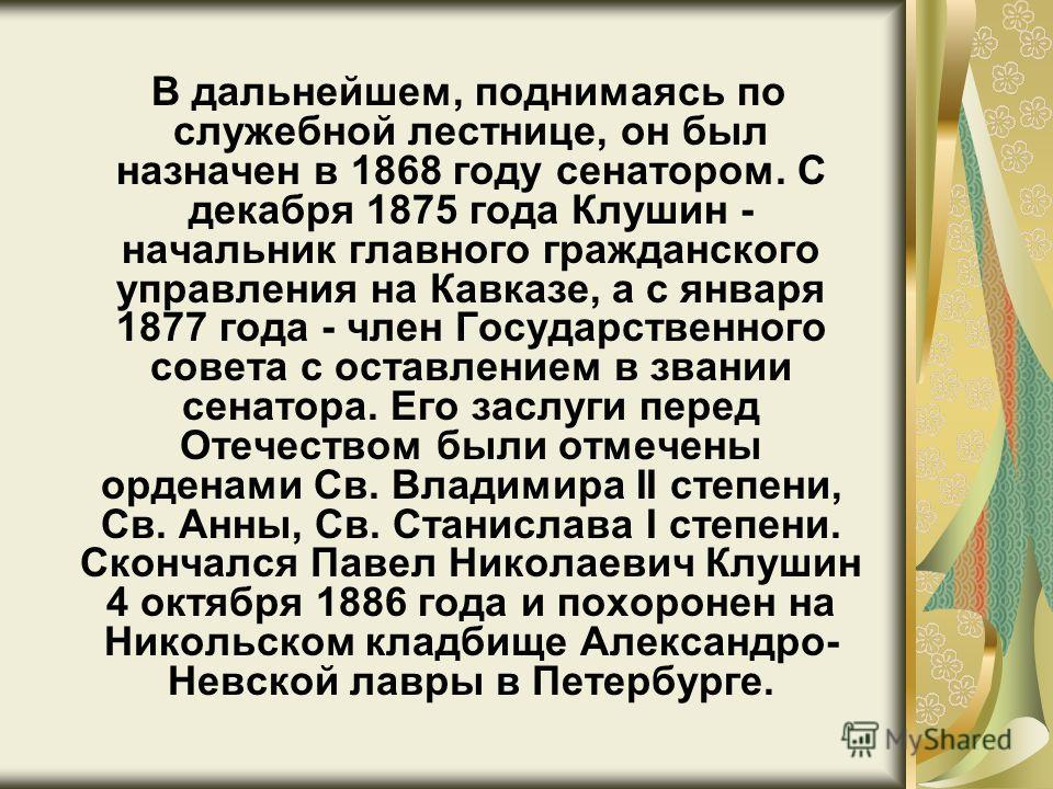 В дальнейшем, поднимаясь по служебной лестнице, он был назначен в 1868 году сенатором. С декабря 1875 года Клушин - начальник главного гражданского управления на Кавказе, а с января 1877 года - член Государственного совета с оставлением в звании сена