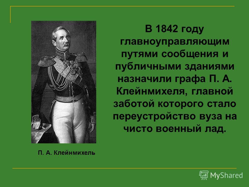 В 1842 году главноуправляющим путями сообщения и публичными зданиями назначили графа П. А. Клейнмихеля, главной заботой которого стало переустройство вуза на чисто военный лад. П. А. Клейнмихель