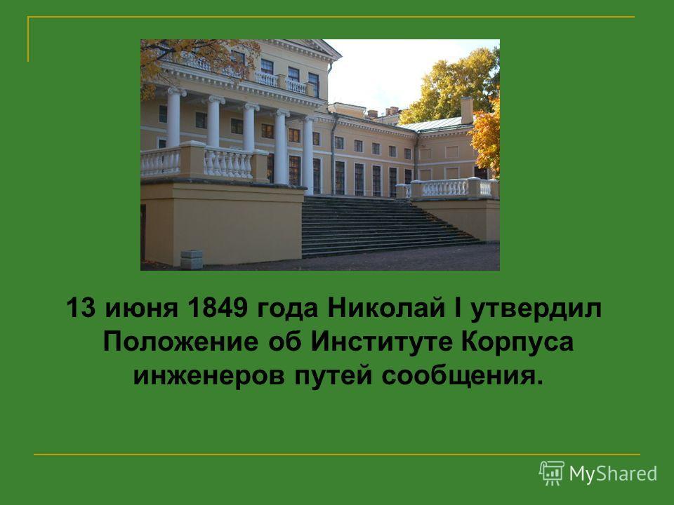 13 июня 1849 года Николай I утвердил Положение об Институте Корпуса инженеров путей сообщения.
