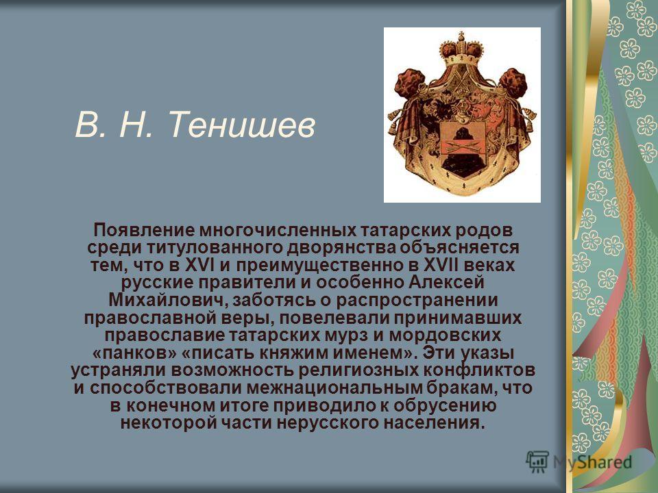 В. Н. Тенишев Появление многочисленных татарских родов среди титулованного дворянства объясняется тем, что в XVI и преимущественно в XVII веках русские правители и особенно Алексей Михайлович, заботясь о распространении православной веры, повелевали
