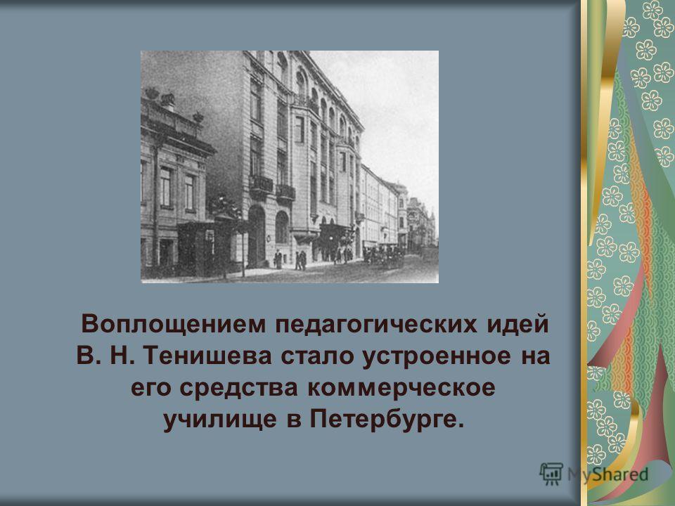 Воплощением педагогических идей В. Н. Тенишева стало устроенное на его средства коммерческое училище в Петербурге.