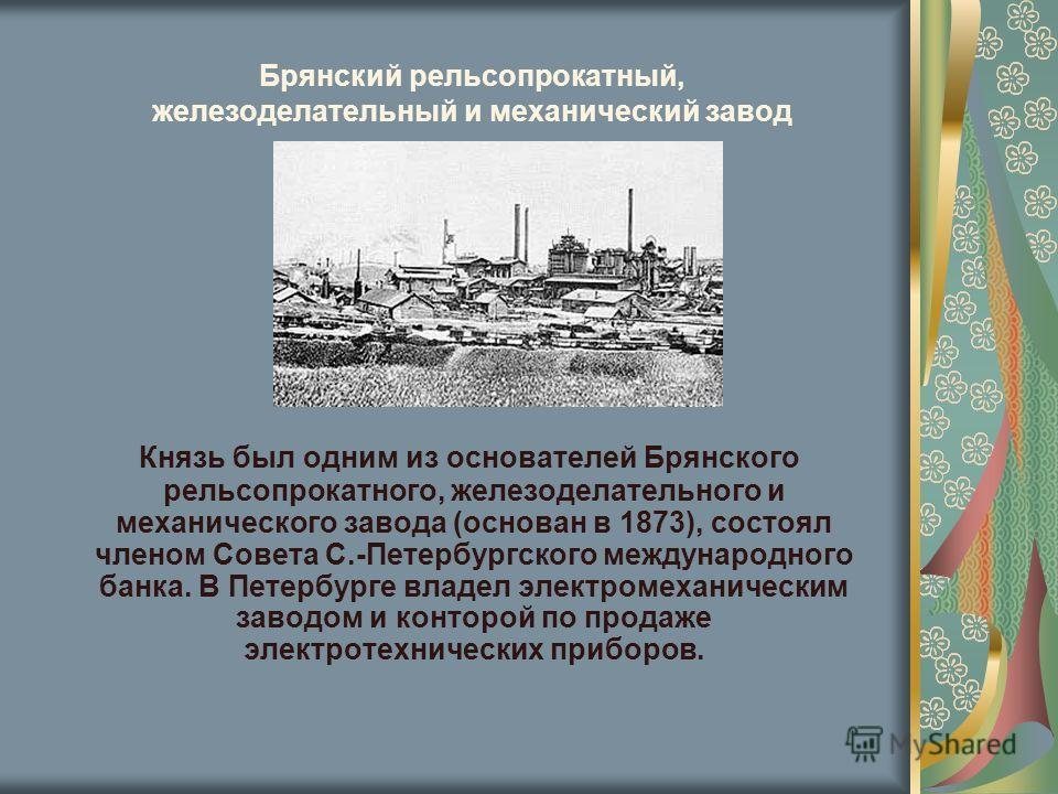 Брянский рельсопрокатный, железоделательный и механический завод Князь был одним из основателей Брянского рельсопрокатного, железоделательного и механического завода (основан в 1873), состоял членом Совета С.-Петербургского международного банка. В Пе