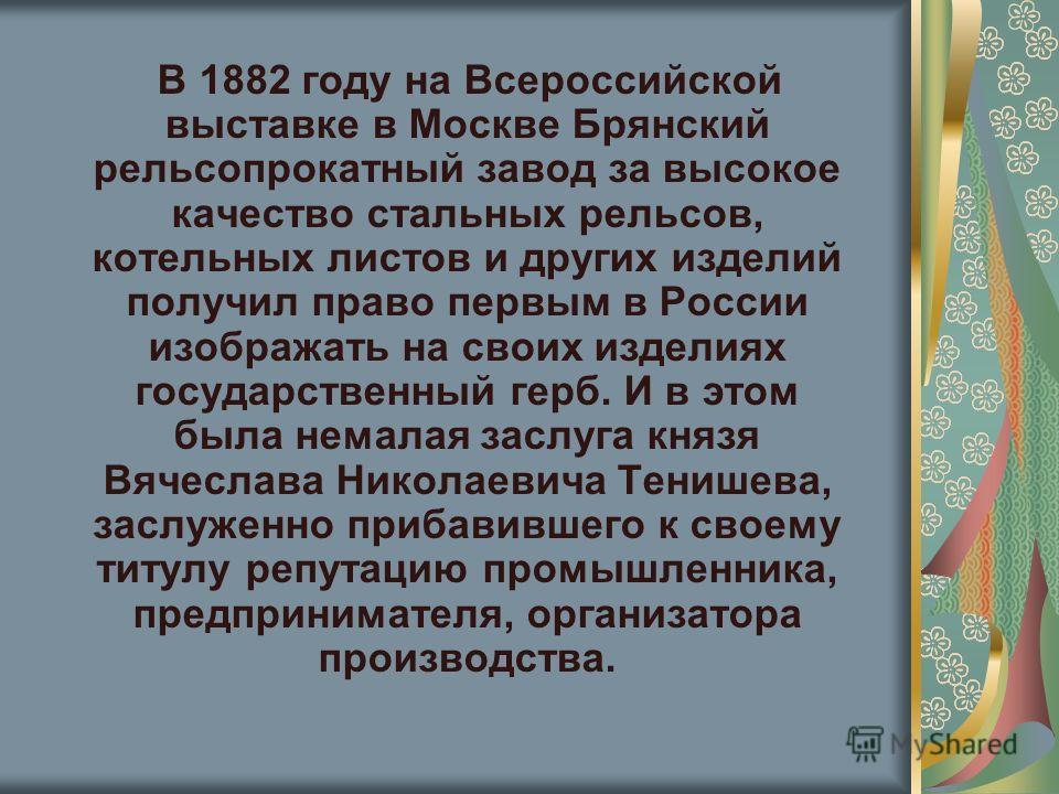 В 1882 году на Всероссийской выставке в Москве Брянский рельсопрокатный завод за высокое качество стальных рельсов, котельных листов и других изделий получил право первым в России изображать на своих изделиях государственный герб. И в этом была немал