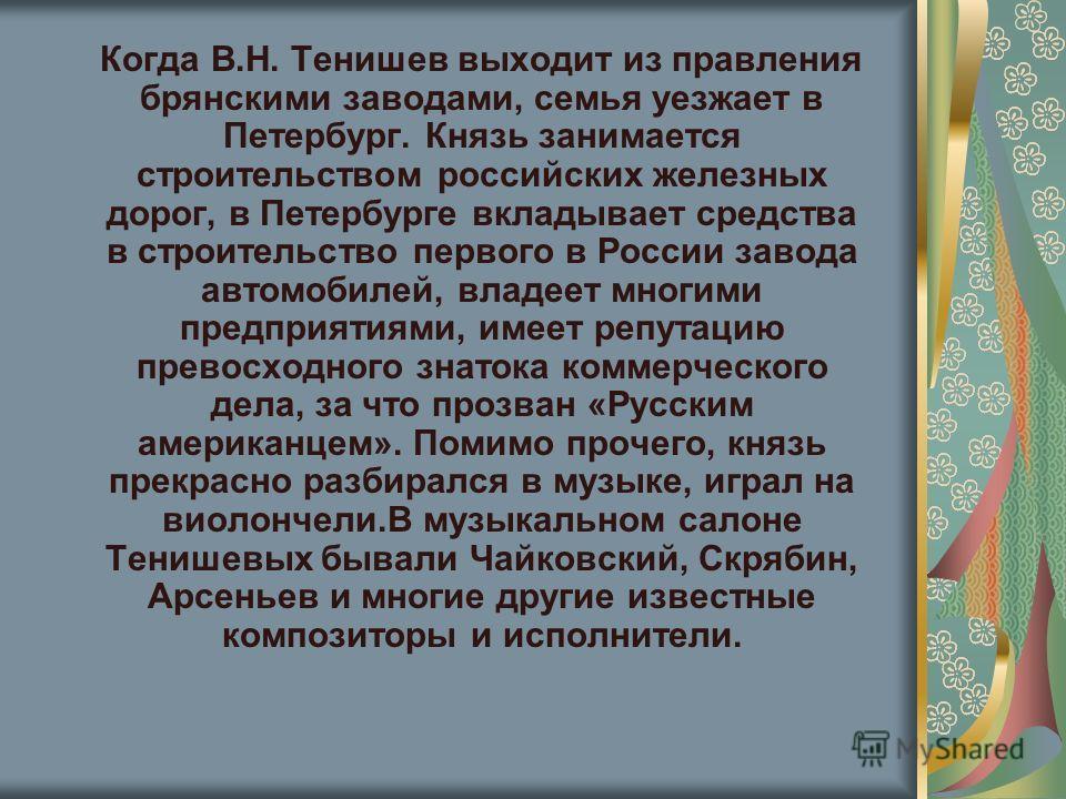 Когда В.Н. Тенишев выходит из правления брянскими заводами, семья уезжает в Петербург. Князь занимается строительством российских железных дорог, в Петербурге вкладывает средства в строительство первого в России завода автомобилей, владеет многими пр