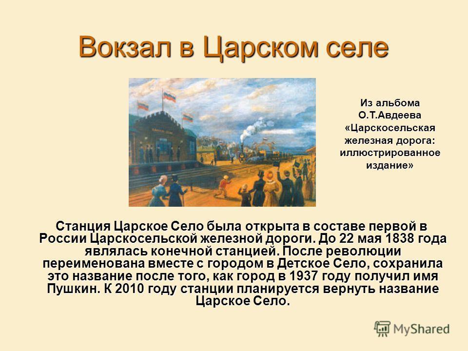 Вокзал в Царском селе Станция Царское Село была открыта в составе первой в России Царскосельской железной дороги. До 22 мая 1838 года являлась конечной станцией. После революции переименована вместе с городом в Детское Село, сохранила это название по