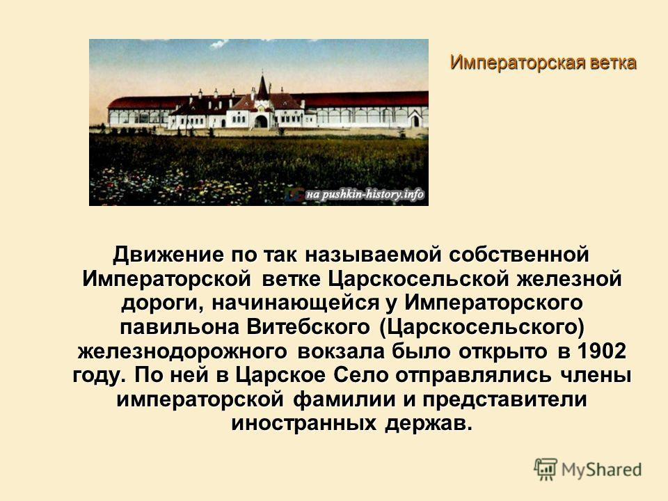 Императорская ветка Движение по так называемой собственной Императорской ветке Царскосельской железной дороги, начинающейся у Императорского павильона Витебского (Царскосельского) железнодорожного вокзала было открыто в 1902 году. По ней в Царское Се