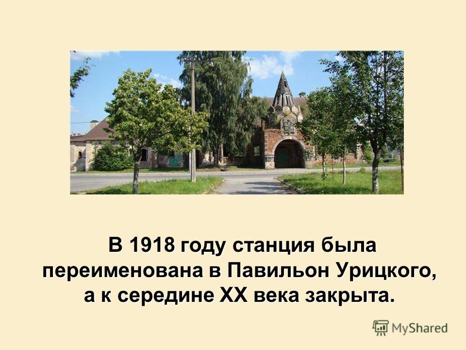 В 1918 году станция была переименована в Павильон Урицкого, а к середине XX века закрыта. В 1918 году станция была переименована в Павильон Урицкого, а к середине XX века закрыта.