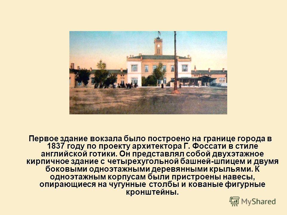 Первое здание вокзала было построено на границе города в 1837 году по проекту архитектора Г. Фоссати в стиле английской готики. Он представлял собой двухэтажное кирпичное здание с четырехугольной башней-шпицем и двумя боковыми одноэтажными деревянным