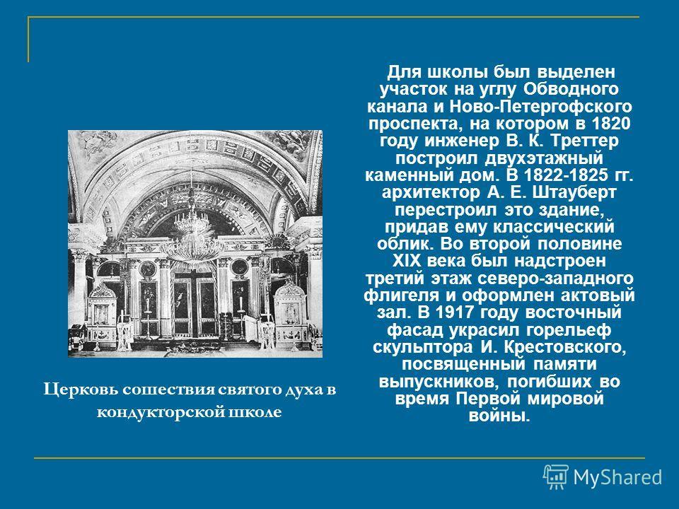 Церковь сошествия святого духа в кондукторской школе Для школы был выделен участок на углу Обводного канала и Ново-Петергофского проспекта, на котором в 1820 году инженер В. К. Треттер построил двухэтажный каменный дом. В 1822-1825 гг. архитектор А.