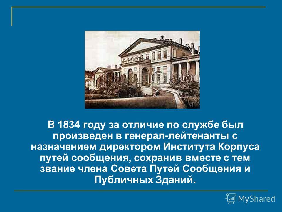В 1834 году за отличие по службе был произведен в генерал-лейтенанты с назначением директором Института Корпуса путей сообщения, сохранив вместе с тем звание члена Совета Путей Сообщения и Публичных Зданий.