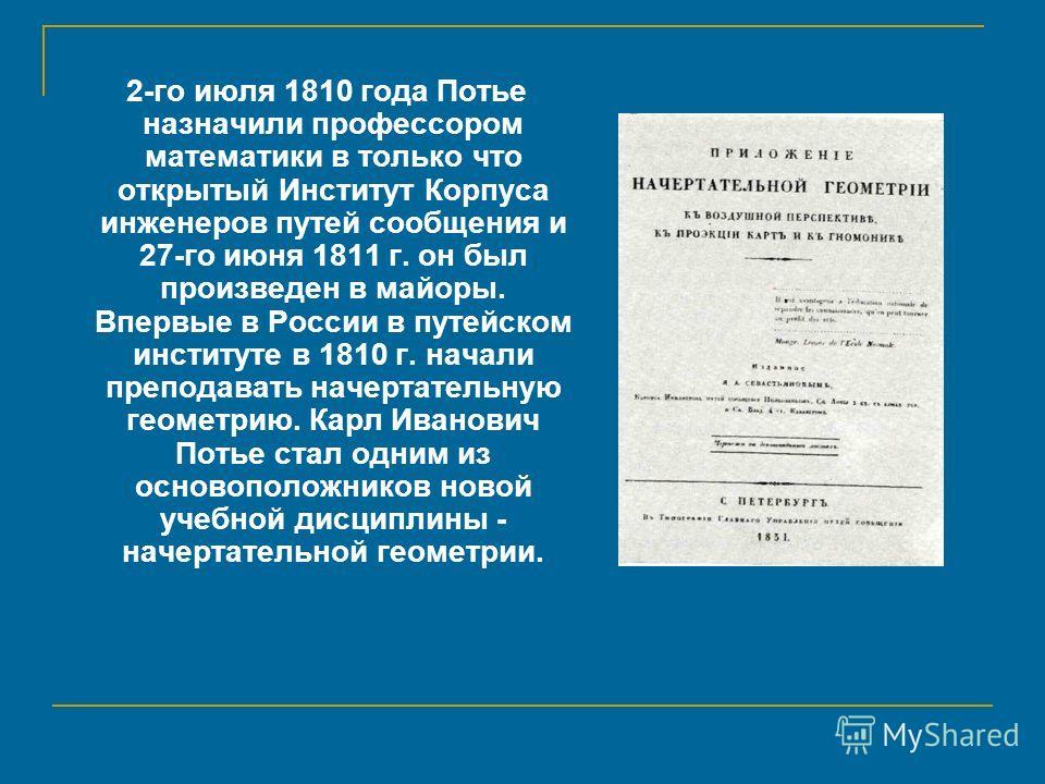 2-го июля 1810 года Потье назначили профессором математики в только что открытый Институт Корпуса инженеров путей сообщения и 27-го июня 1811 г. он был произведен в майоры. Впервые в России в путейском институте в 1810 г. начали преподавать начертате