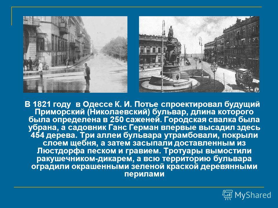 В 1821 году в Одессе К. И. Потье спроектировал будущий Приморский (Николаевский) бульвар, длина которого была определена в 250 саженей. Городская свалка была убрана, а садовник Ганс Герман впервые высадил здесь 454 дерева. Три аллеи бульвара утрамбов