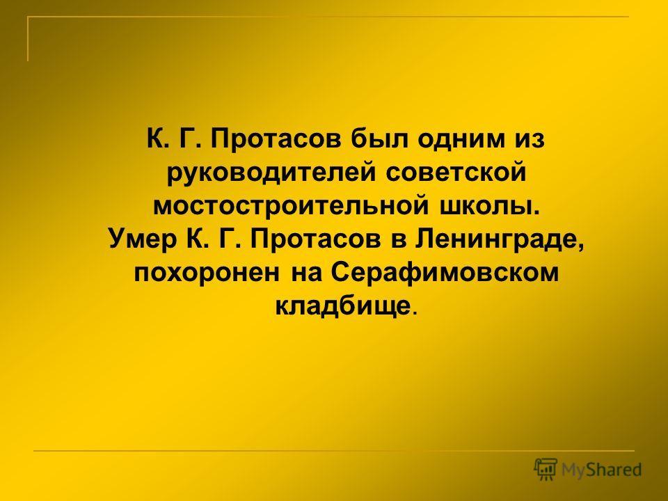 К. Г. Протасов был одним из руководителей советской мостостроительной школы. Умер К. Г. Протасов в Ленинграде, похоронен на Серафимовском кладбище.