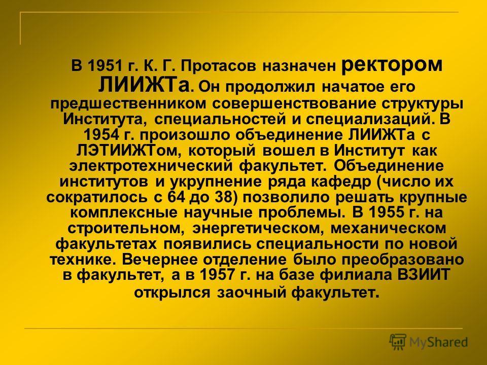 В 1951 г. К. Г. Протасов назначен ректором ЛИИЖТа. Он продолжил начатое его предшественником совершенствование структуры Института, специальностей и специализаций. В 1954 г. произошло объединение ЛИИЖТа с ЛЭТИИЖТом, который вошел в Институт как элект