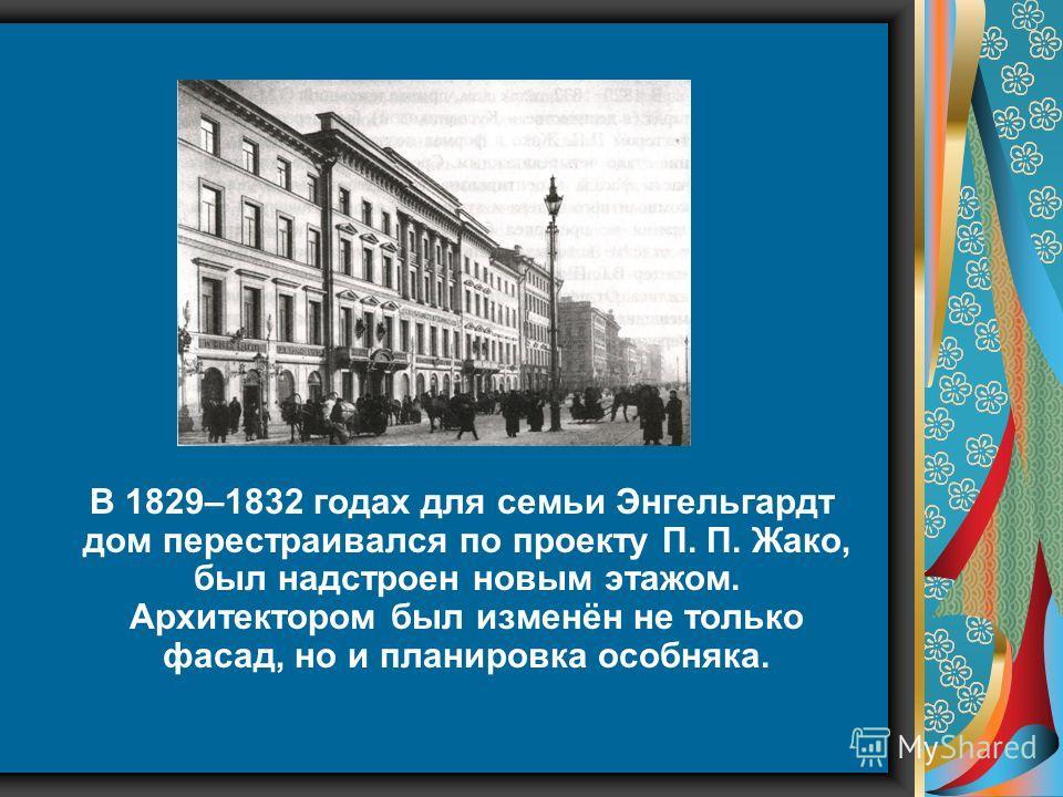 В 1829–1832 годах для семьи Энгельгардт дом перестраивался по проекту П. П. Жако, был надстроен новым этажом. Архитектором был изменён не только фасад, но и планировка особняка.